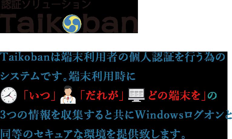 Taikobanは端末利用者の個人認証を行う為のシステムです。端末利用時に「いつ」「だれが」「どの端末を」の3つの情報を収集すると共にWindowsログオンと同等のセキュアな環境を提供いたします